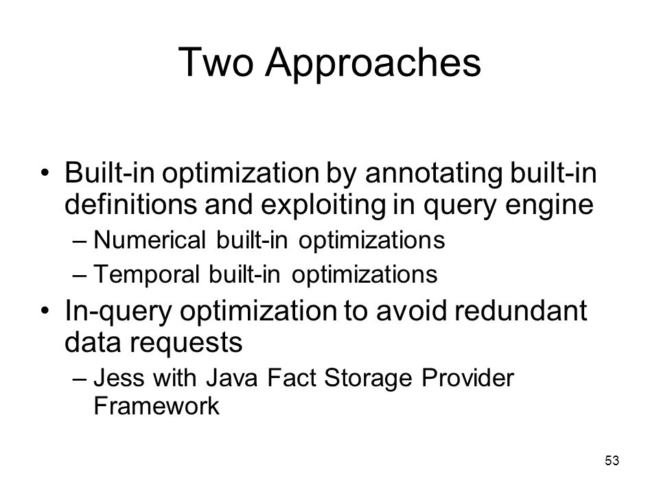 53 Two Approaches Built-in optimization by annotating built-in definitions and exploiting in query engine –Numerical built-in optimizations –Temporal built-in optimizations In-query optimization to avoid redundant data requests –Jess with Java Fact Storage Provider Framework