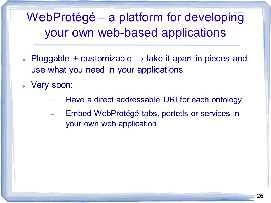 25 WebProtégé – a platform for developing your own web-based applications Pluggable + customizable take it apart in pieces and use what you need in your applications Very soon: Have a direct addressable URI for each ontology Embed WebProtégé tabs, portetls or services in your own web application