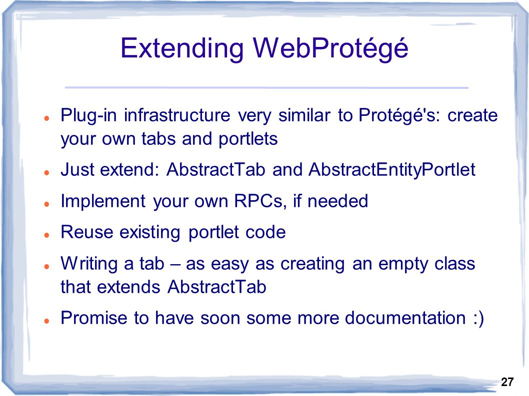 27 Extending WebProtégé Plug-in infrastructure very similar to Protégé s: create your own tabs and portlets Just extend: AbstractTab and AbstractEntityPortlet Implement your own RPCs, if needed Reuse existing portlet code Writing a tab – as easy as creating an empty class that extends AbstractTab Promise to have soon some more documentation :)