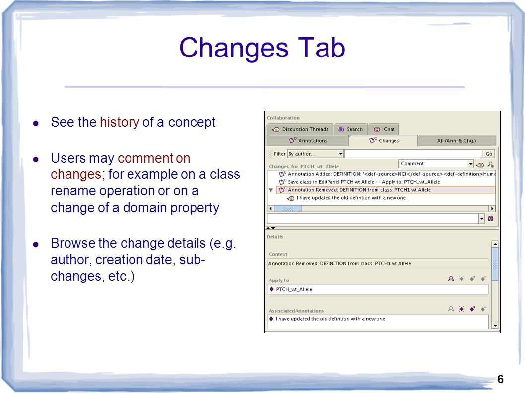 6 Changes Tab See the history of a concept Users may comment on changes; for example on a class rename operation or on a change of a domain property Browse the change details (e.g.