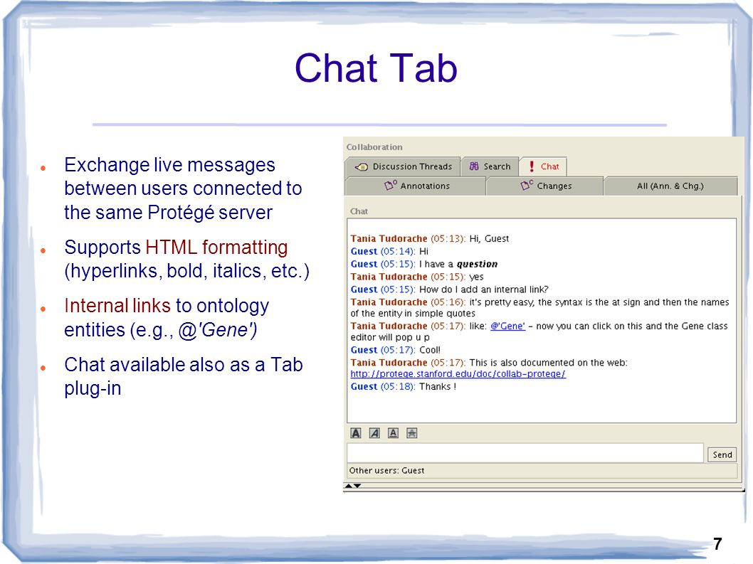7 Chat Tab Exchange live messages between users connected to the same Protégé server Supports HTML formatting (hyperlinks, bold, italics, etc.) Internal links to ontology entities (e.g., @ Gene ) Chat available also as a Tab plug-in
