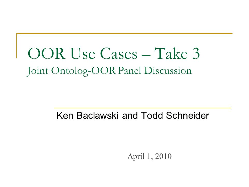 OOR Use Cases – Take 3 Joint Ontolog-OOR Panel Discussion Ken Baclawski and Todd Schneider April 1, 2010