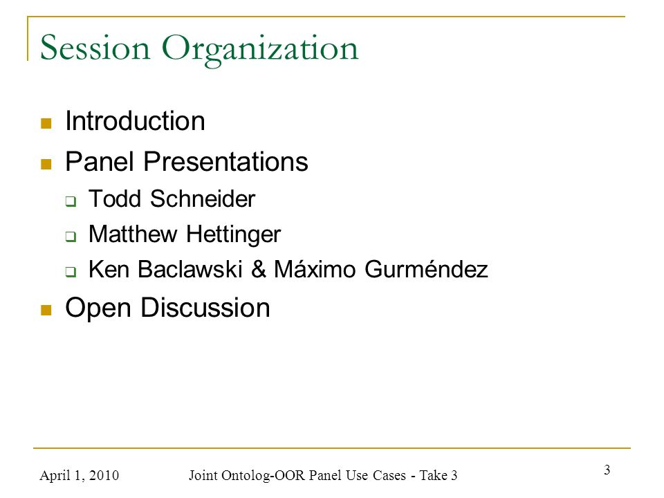 April 1, 2010 Joint Ontolog-OOR Panel Use Cases - Take 3 3 Session Organization Introduction Panel Presentations Todd Schneider Matthew Hettinger Ken Baclawski & Máximo Gurméndez Open Discussion
