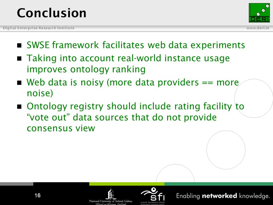 Digital Enterprise Research Institute   16 Conclusion SWSE framework facilitates web data experiments Taking into account real-world instance usage improves ontology ranking Web data is noisy (more data providers == more noise) Ontology registry should include rating facility to vote out data sources that do not provide consensus view