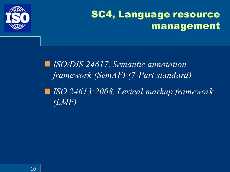 10 SC4, Language resource management ISO/DIS 24617, Semantic annotation framework (SemAF) (7-Part standard) ISO 24613:2008, Lexical markup framework (LMF)