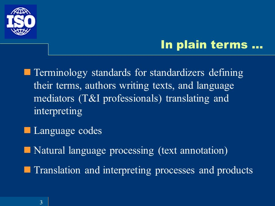 3 In plain terms … Terminology standards for standardizers defining their terms, authors writing texts, and language mediators (T&I professionals) translating and interpreting Language codes Natural language processing (text annotation) Translation and interpreting processes and products