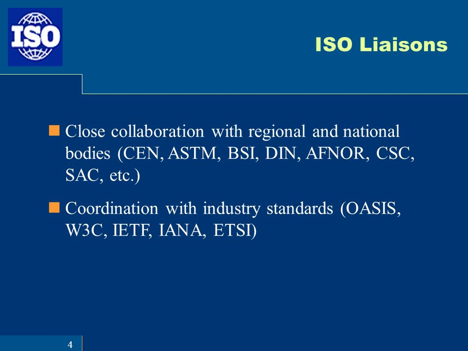 4 ISO Liaisons Close collaboration with regional and national bodies (CEN, ASTM, BSI, DIN, AFNOR, CSC, SAC, etc.) Coordination with industry standards (OASIS, W3C, IETF, IANA, ETSI)