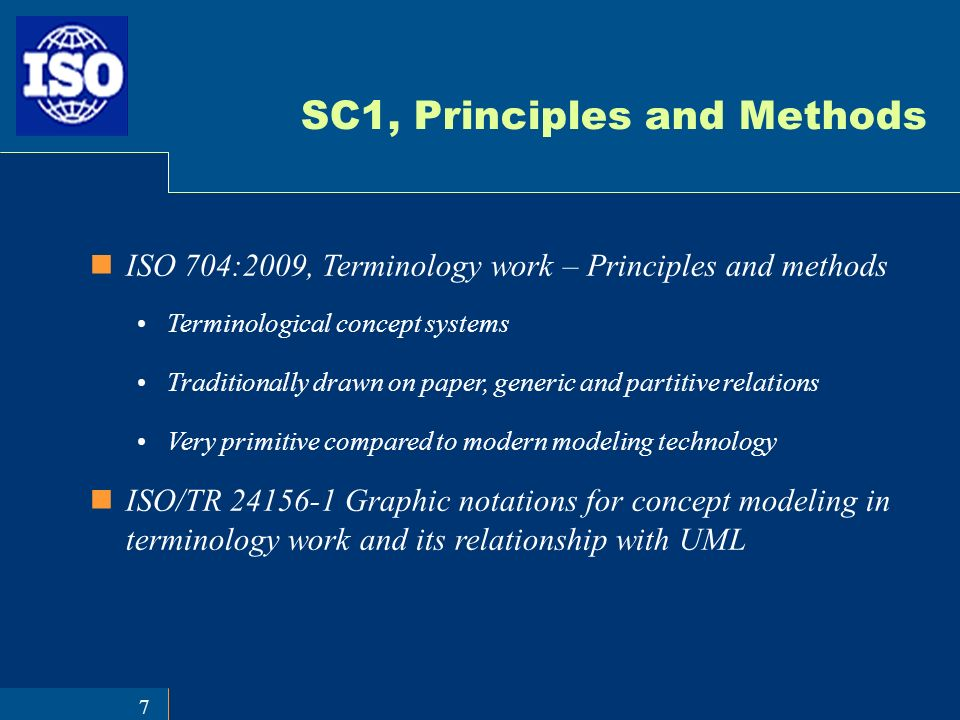 7 SC1, Principles and Methods ISO 704:2009, Terminology work – Principles and methods Terminological concept systems Traditionally drawn on paper, generic and partitive relations Very primitive compared to modern modeling technology ISO/TR 24156-1 Graphic notations for concept modeling in terminology work and its relationship with UML