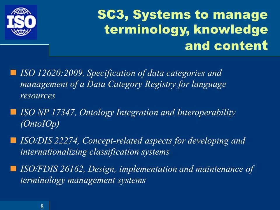 8 SC3, Systems to manage terminology, knowledge and conten t ISO 12620:2009, Specification of data categories and management of a Data Category Registry for language resources ISO NP 17347, Ontology Integration and Interoperability (OntoIOp) ISO/DIS 22274, Concept-related aspects for developing and internationalizing classification systems ISO/FDIS 26162, Design, implementation and maintenance of terminology management systems