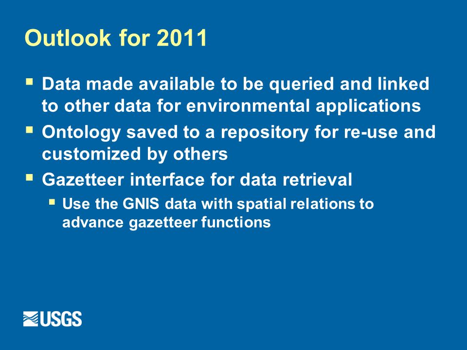 Outlook for 2011 Data made available to be queried and linked to other data for environmental applications Ontology saved to a repository for re-use and customized by others Gazetteer interface for data retrieval Use the GNIS data with spatial relations to advance gazetteer functions