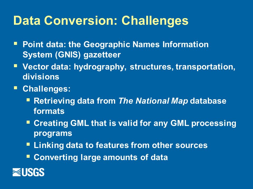 Data Conversion: Challenges Point data: the Geographic Names Information System (GNIS) gazetteer Vector data: hydrography, structures, transportation, divisions Challenges: Retrieving data from The National Map database formats Creating GML that is valid for any GML processing programs Linking data to features from other sources Converting large amounts of data