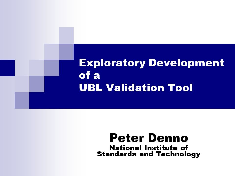Exploratory Development of a UBL Validation Tool Peter Denno National Institute of Standards and Technology