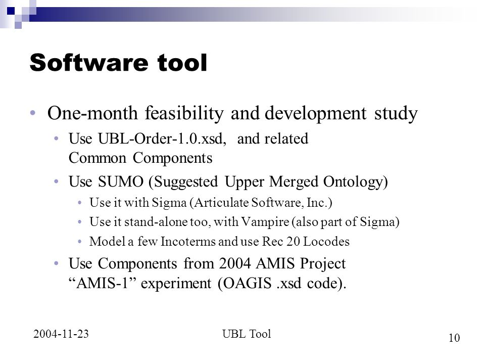 10 UBL Tool2004-11-23 Software tool One-month feasibility and development study Use UBL-Order-1.0.xsd, and related Common Components Use SUMO (Suggested Upper Merged Ontology) Use it with Sigma (Articulate Software, Inc.) Use it stand-alone too, with Vampire (also part of Sigma) Model a few Incoterms and use Rec 20 Locodes Use Components from 2004 AMIS Project AMIS-1 experiment (OAGIS.xsd code).
