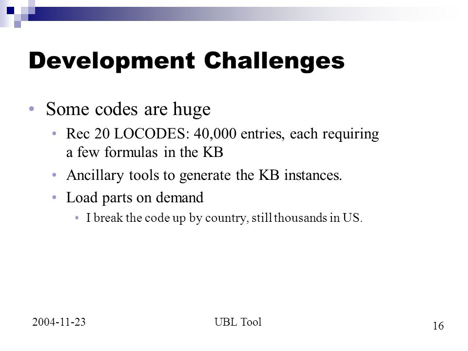 16 UBL Tool2004-11-23 Development Challenges Some codes are huge Rec 20 LOCODES: 40,000 entries, each requiring a few formulas in the KB Ancillary tools to generate the KB instances.