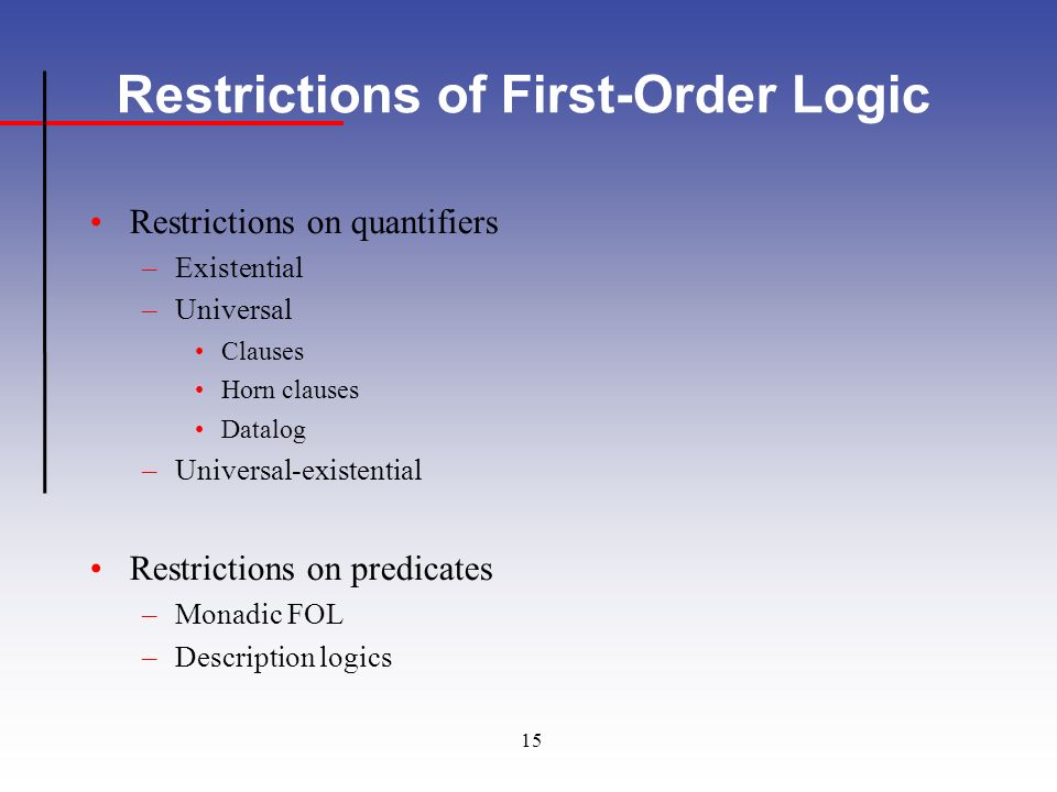 15 Restrictions of First-Order Logic Restrictions on quantifiers –Existential –Universal Clauses Horn clauses Datalog –Universal-existential Restrictions on predicates –Monadic FOL –Description logics