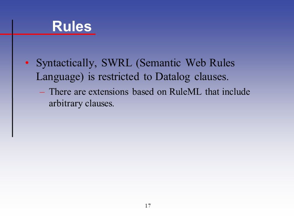 17 Rules Syntactically, SWRL (Semantic Web Rules Language) is restricted to Datalog clauses.