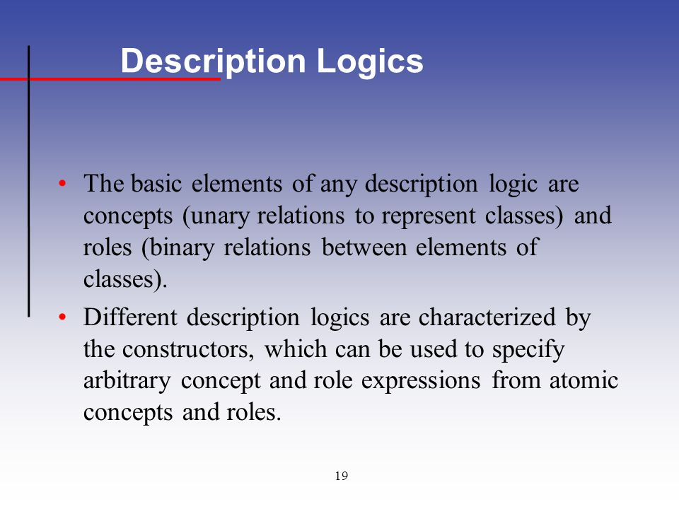 19 Description Logics The basic elements of any description logic are concepts (unary relations to represent classes) and roles (binary relations between elements of classes).