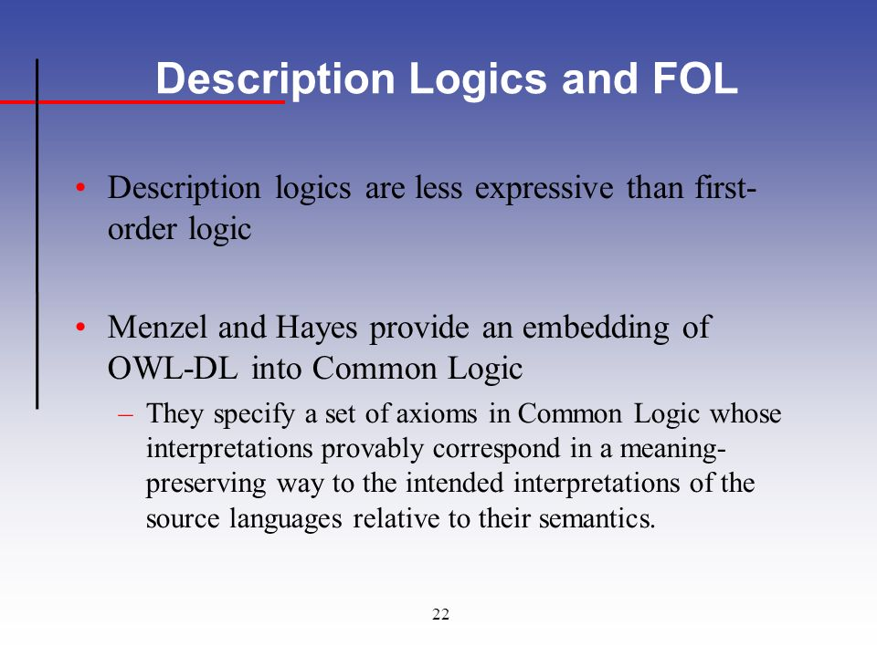 22 Description Logics and FOL Description logics are less expressive than first- order logic Menzel and Hayes provide an embedding of OWL-DL into Common Logic –They specify a set of axioms in Common Logic whose interpretations provably correspond in a meaning- preserving way to the intended interpretations of the source languages relative to their semantics.