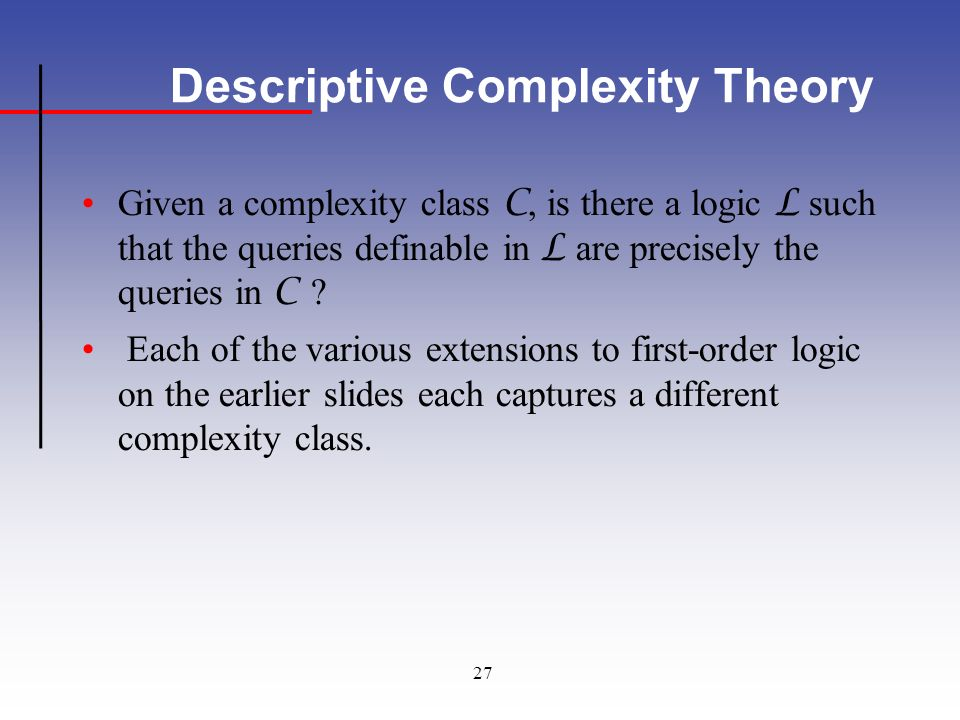 27 Descriptive Complexity Theory Given a complexity class C, is there a logic L such that the queries definable in L are precisely the queries in C .
