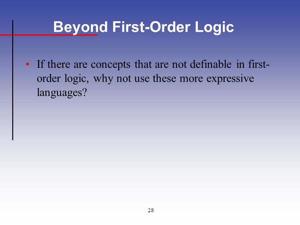 28 Beyond First-Order Logic If there are concepts that are not definable in first- order logic, why not use these more expressive languages