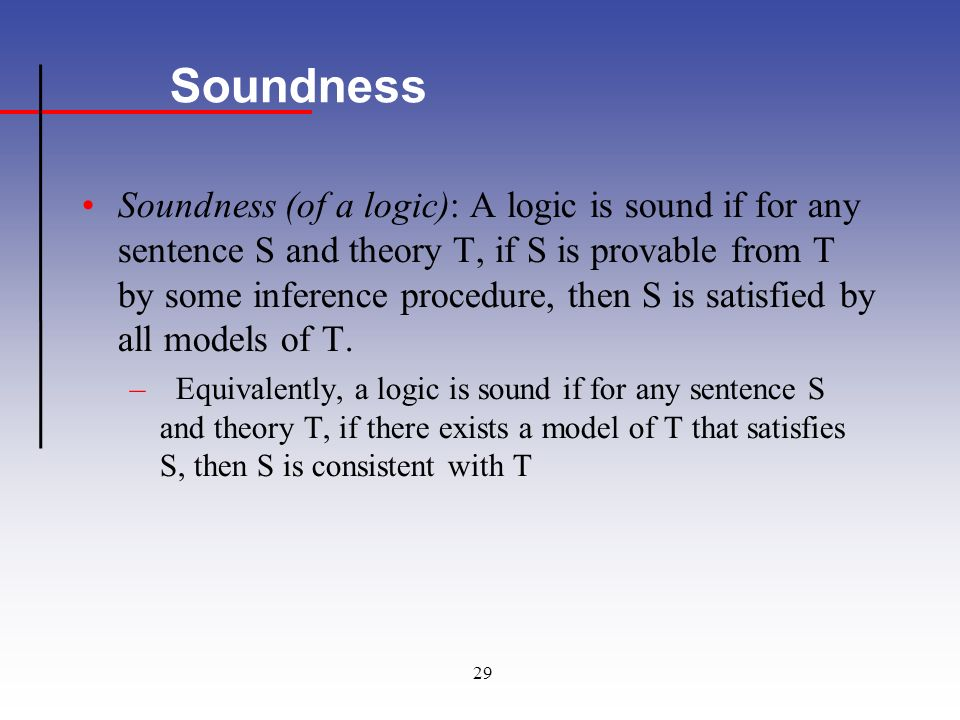 29 Soundness Soundness (of a logic): A logic is sound if for any sentence S and theory T, if S is provable from T by some inference procedure, then S is satisfied by all models of T.