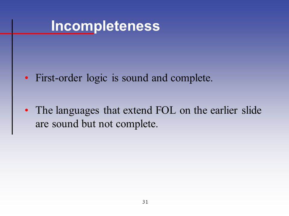 31 Incompleteness First-order logic is sound and complete.