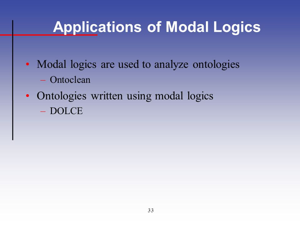 33 Applications of Modal Logics Modal logics are used to analyze ontologies –Ontoclean Ontologies written using modal logics –DOLCE