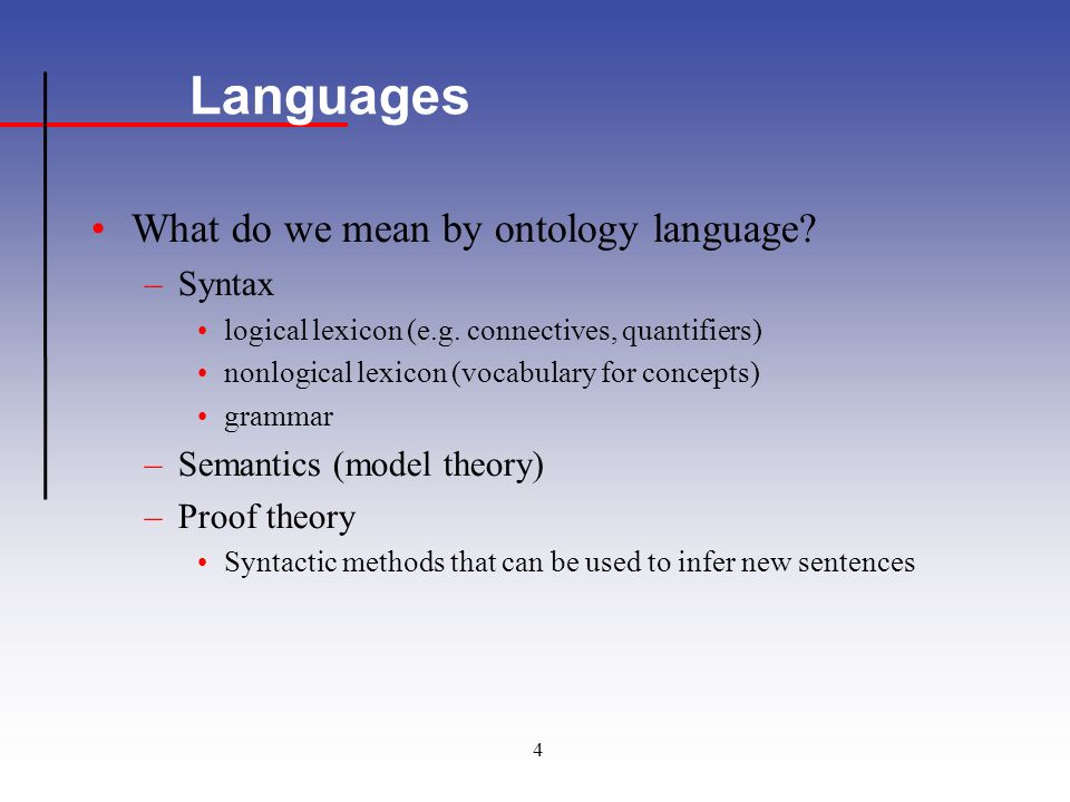 4 Languages What do we mean by ontology language. –Syntax logical lexicon (e.g.