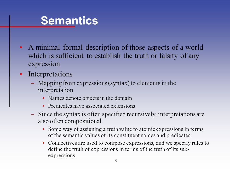 6 Semantics A minimal formal description of those aspects of a world which is sufficient to establish the truth or falsity of any expression Interpretations –Mapping from expressions (syntax) to elements in the interpretation Names denote objects in the domain Predicates have associated extensions –Since the syntax is often specified recursively, interpretations are also often compositional.
