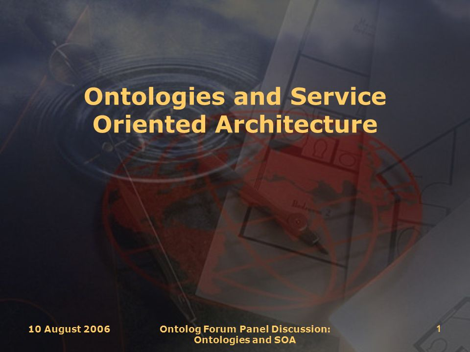 10 August 2006 Ontolog Forum Panel Discussion: Ontologies and SOA 1 Ontologies and Service Oriented Architecture