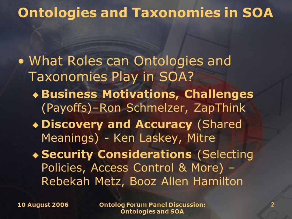 10 August 2006 Ontolog Forum Panel Discussion: Ontologies and SOA 2 Ontologies and Taxonomies in SOA What Roles can Ontologies and Taxonomies Play in SOA.