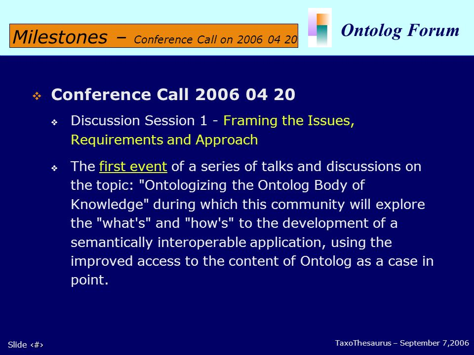 5 Slide 5 Ontolog Forum TaxoThesaurus – September 7,2006 Conference Call 2006 04 20 Discussion Session 1 - Framing the Issues, Requirements and Approach The first event of a series of talks and discussions on the topic: Ontologizing the Ontolog Body of Knowledge during which this community will explore the what s and how s to the development of a semantically interoperable application, using the improved access to the content of Ontolog as a case in point.