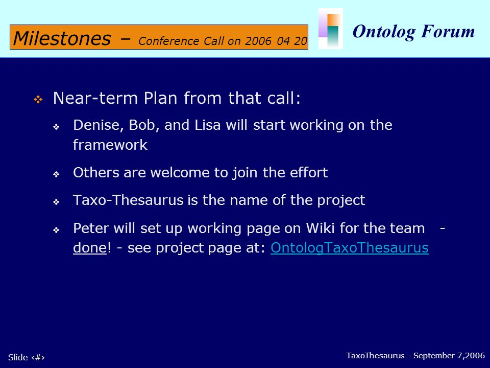 6 Slide 6 Ontolog Forum TaxoThesaurus – September 7,2006 Near-term Plan from that call: Denise, Bob, and Lisa will start working on the framework Others are welcome to join the effort Taxo-Thesaurus is the name of the project Peter will set up working page on Wiki for the team - done.