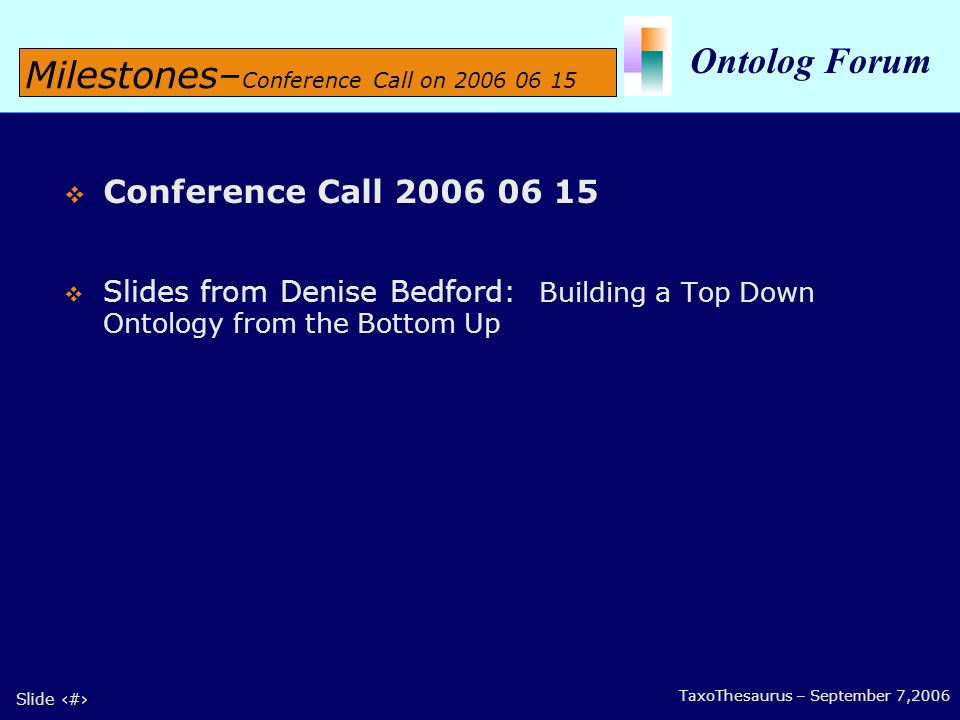 7 Slide 7 Ontolog Forum TaxoThesaurus – September 7,2006 Conference Call 2006 06 15 Slides from Denise Bedford: Building a Top Down Ontology from the Bottom Up Milestones– Conference Call on 2006 06 15
