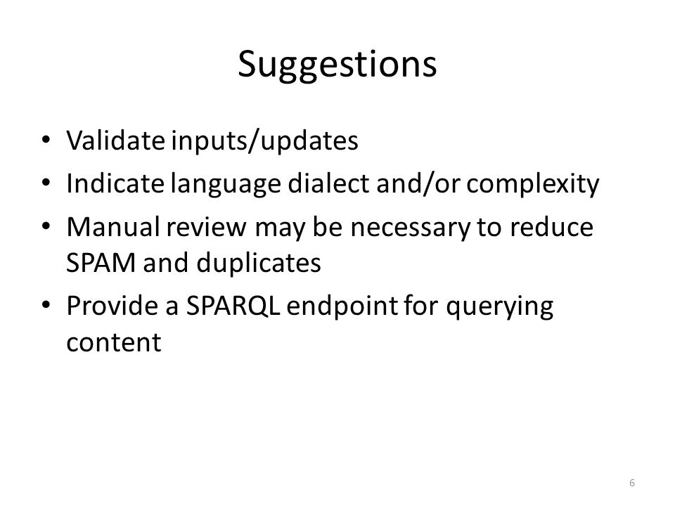 Suggestions Validate inputs/updates Indicate language dialect and/or complexity Manual review may be necessary to reduce SPAM and duplicates Provide a SPARQL endpoint for querying content 6