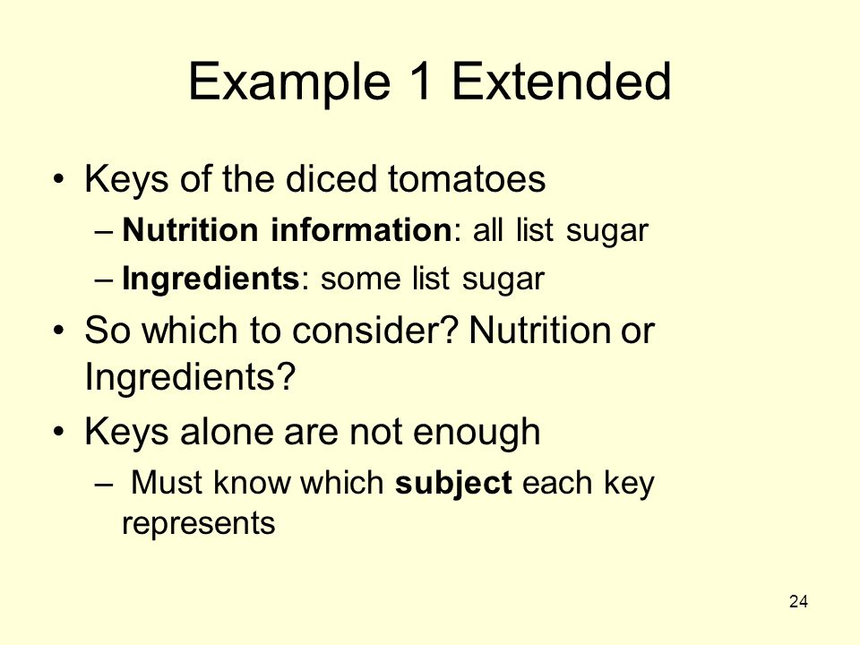 24 Example 1 Extended Keys of the diced tomatoes –Nutrition information: all list sugar –Ingredients: some list sugar So which to consider.
