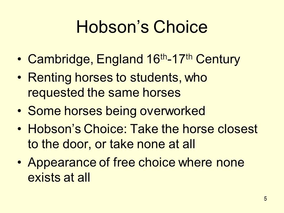 5 Hobsons Choice Cambridge, England 16 th -17 th Century Renting horses to students, who requested the same horses Some horses being overworked Hobsons Choice: Take the horse closest to the door, or take none at all Appearance of free choice where none exists at all
