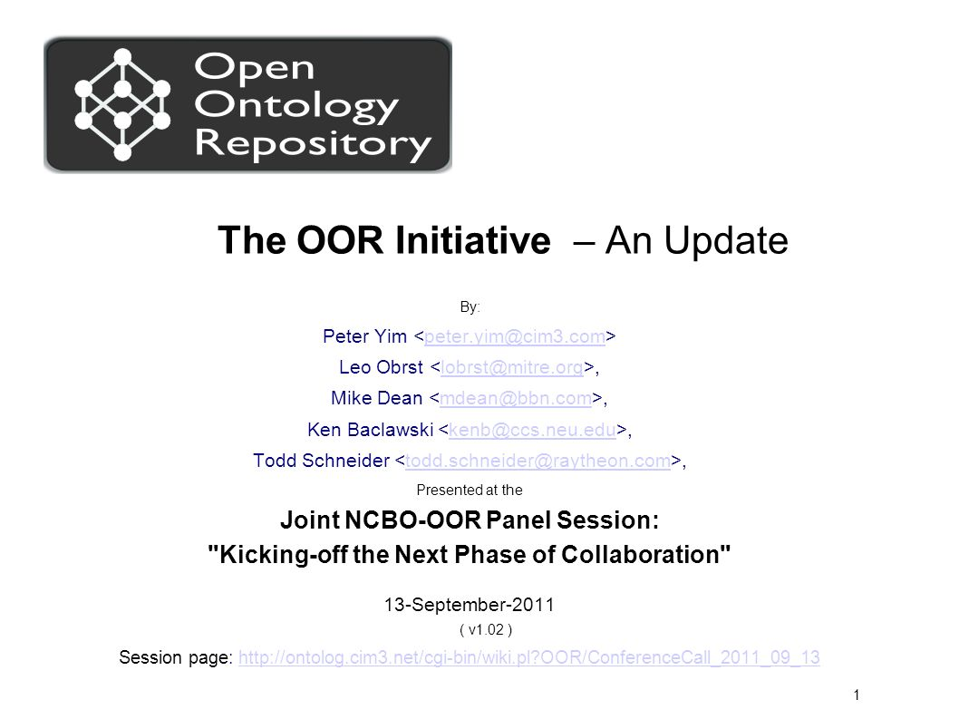 1 The OOR Initiative – An Update By: Peter Yim peter.yim@cim3.com Leo Obrst,lobrst@mitre.org Mike Dean,mdean@bbn.com Ken Baclawski,kenb@ccs.neu.edu Todd Schneider,todd.schneider@raytheon.com Presented at the Joint NCBO-OOR Panel Session: Kicking-off the Next Phase of Collaboration 13-September-2011 ( v1.02 ) Session page: http://ontolog.cim3.net/cgi-bin/wiki.pl OOR/ConferenceCall_2011_09_13http://ontolog.cim3.net/cgi-bin/wiki.pl OOR/ConferenceCall_2011_09_13