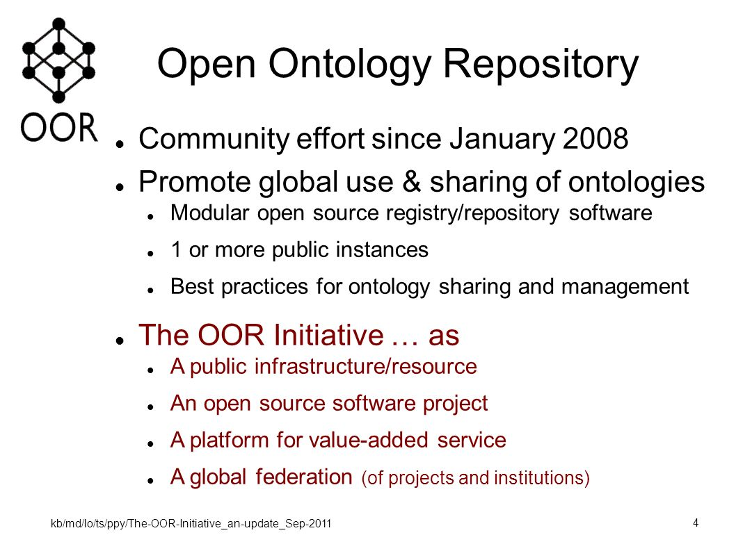kb/md/lo/ts/ppy/The-OOR-Initiative_an-update_Sep-2011 4 Open Ontology Repository Community effort since January 2008 Promote global use & sharing of ontologies Modular open source registry/repository software 1 or more public instances Best practices for ontology sharing and management The OOR Initiative … as A public infrastructure/resource An open source software project A platform for value-added service A global federation (of projects and institutions)