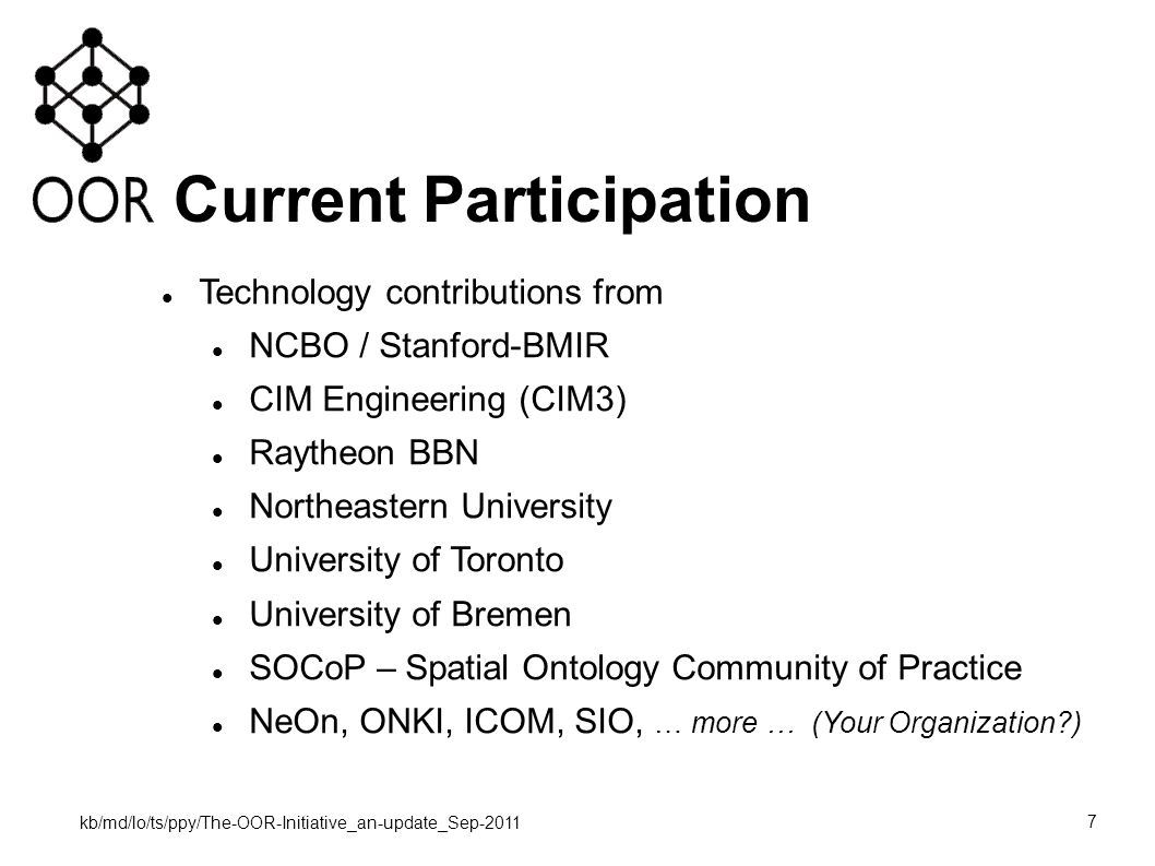 kb/md/lo/ts/ppy/The-OOR-Initiative_an-update_Sep-2011 7 Current Participation Technology contributions from NCBO / Stanford-BMIR CIM Engineering (CIM3) Raytheon BBN Northeastern University University of Toronto University of Bremen SOCoP – Spatial Ontology Community of Practice NeOn, ONKI, ICOM, SIO, … more … (Your Organization )