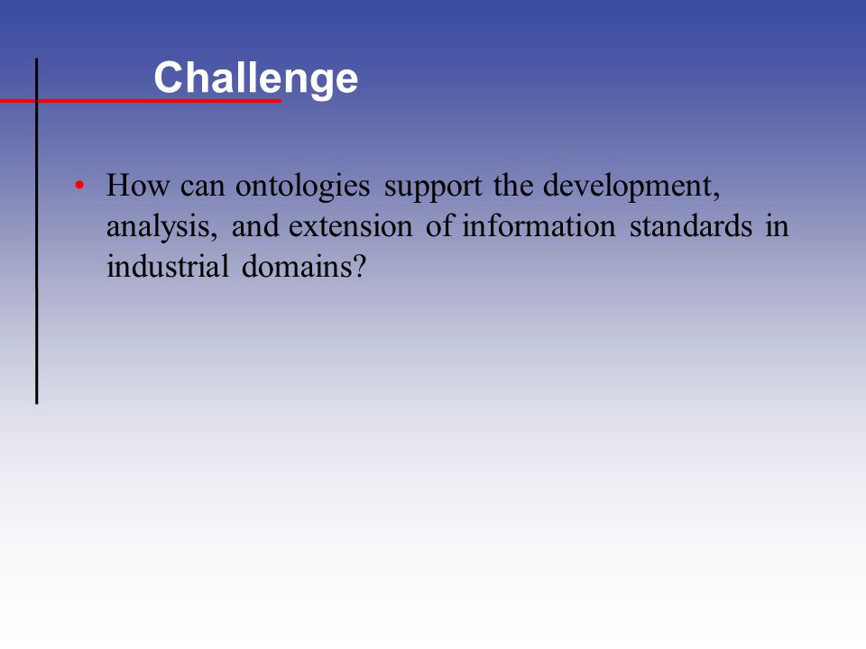 Challenge How can ontologies support the development, analysis, and extension of information standards in industrial domains