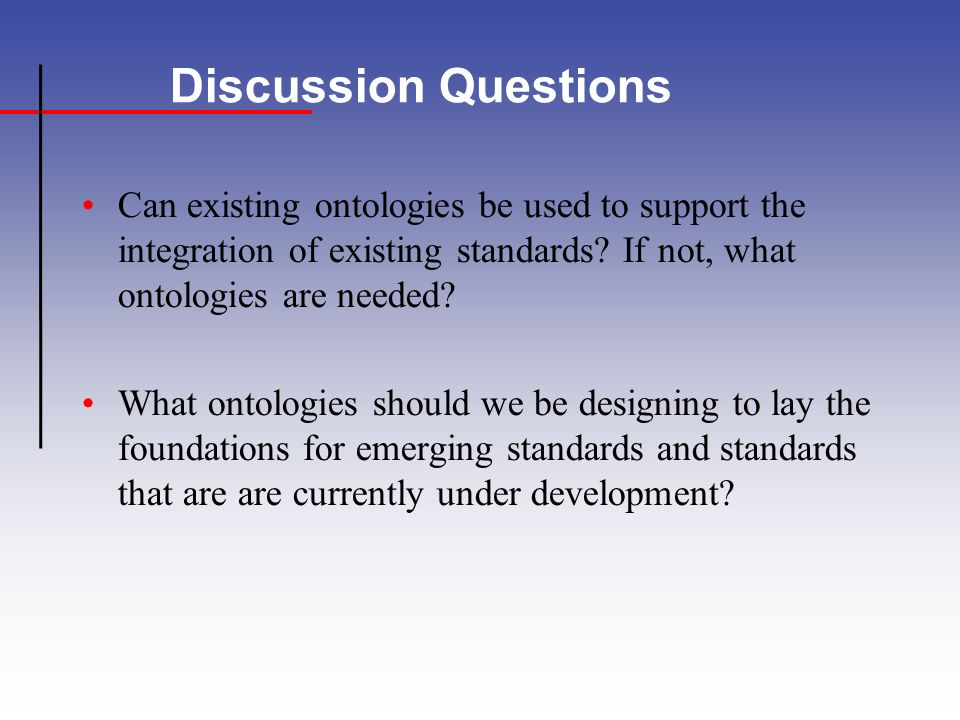 Discussion Questions Can existing ontologies be used to support the integration of existing standards.