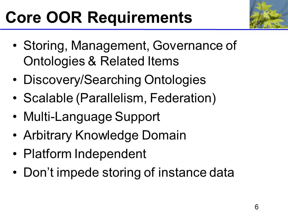6 Core OOR Requirements Storing, Management, Governance of Ontologies & Related Items Discovery/Searching Ontologies Scalable (Parallelism, Federation) Multi-Language Support Arbitrary Knowledge Domain Platform Independent Dont impede storing of instance data
