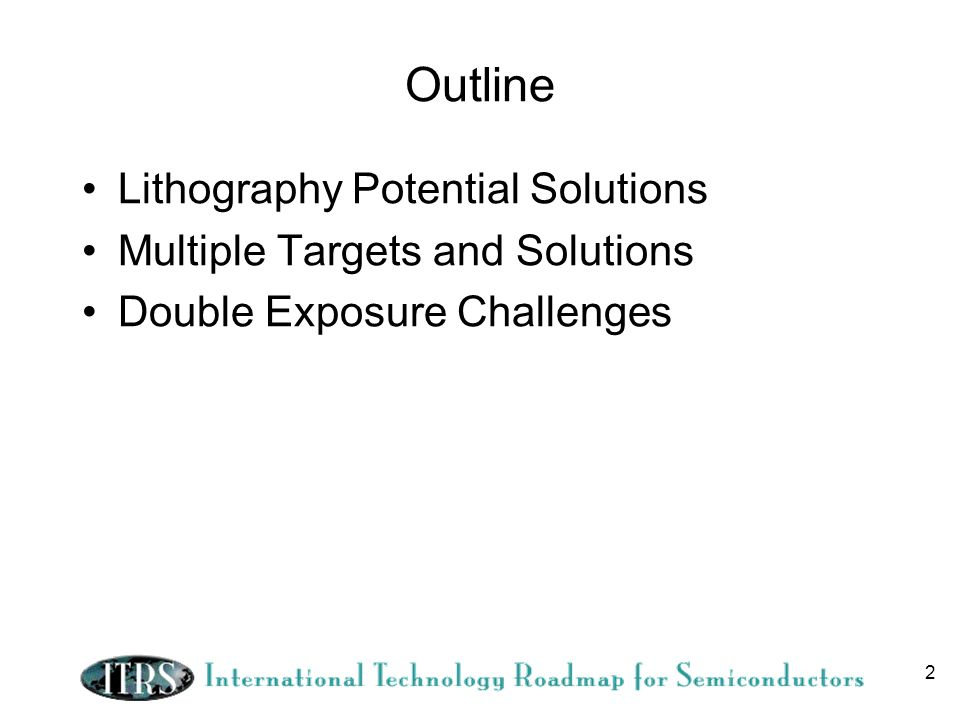 2 Outline Lithography Potential Solutions Multiple Targets and Solutions Double Exposure Challenges