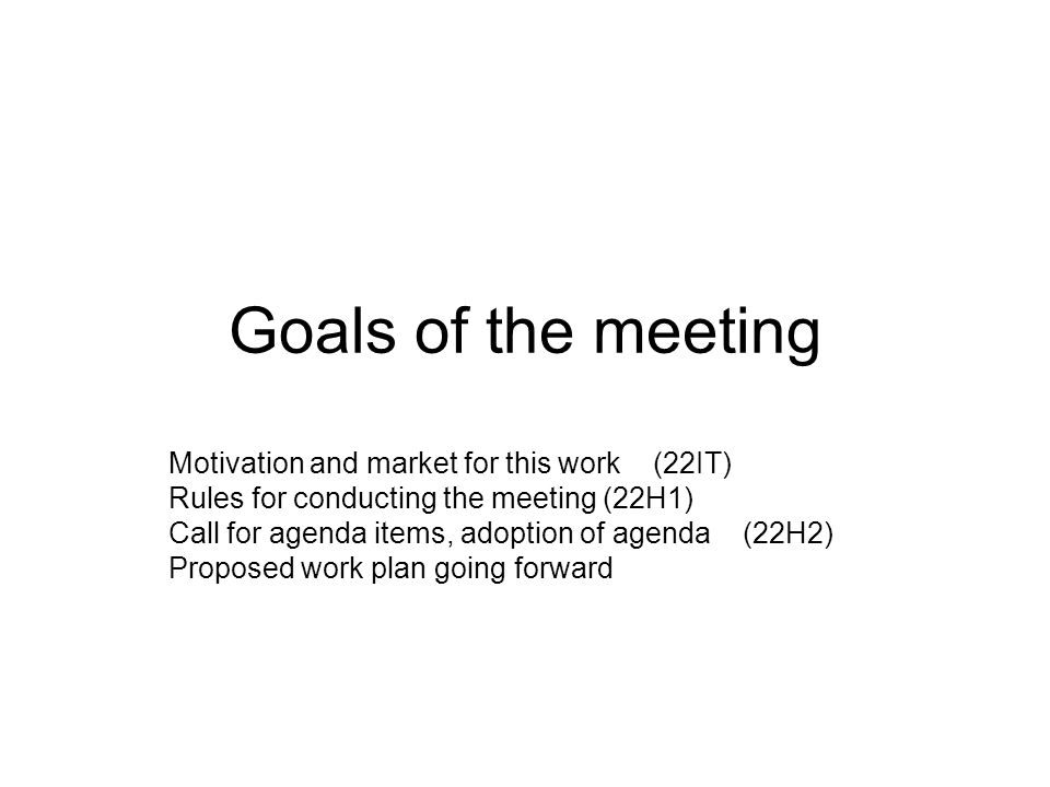 Goals of the meeting Motivation and market for this work (22IT) Rules for conducting the meeting (22H1) Call for agenda items, adoption of agenda (22H2) Proposed work plan going forward