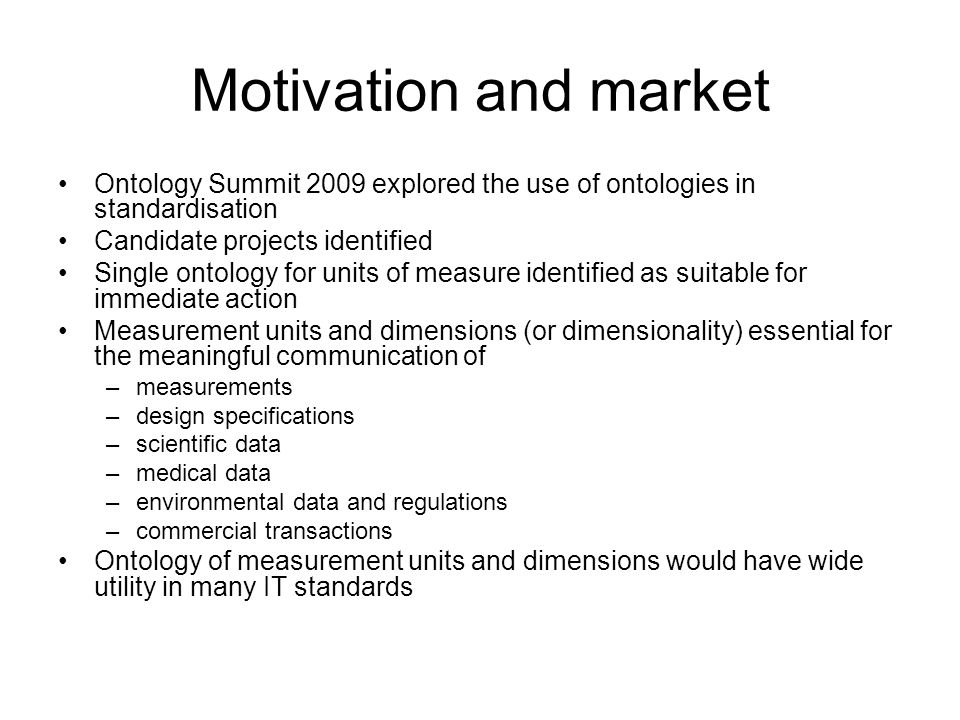 Motivation and market Ontology Summit 2009 explored the use of ontologies in standardisation Candidate projects identified Single ontology for units of measure identified as suitable for immediate action Measurement units and dimensions (or dimensionality) essential for the meaningful communication of –measurements –design specifications –scientific data –medical data –environmental data and regulations –commercial transactions Ontology of measurement units and dimensions would have wide utility in many IT standards