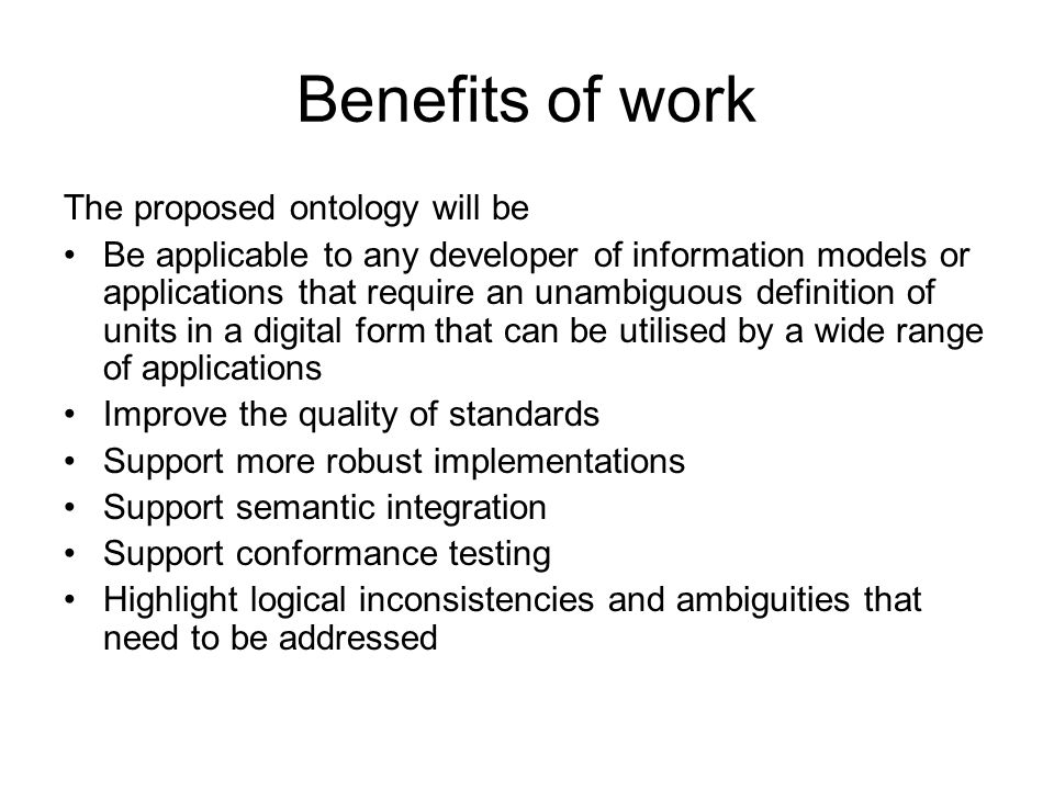 Benefits of work The proposed ontology will be Be applicable to any developer of information models or applications that require an unambiguous definition of units in a digital form that can be utilised by a wide range of applications Improve the quality of standards Support more robust implementations Support semantic integration Support conformance testing Highlight logical inconsistencies and ambiguities that need to be addressed