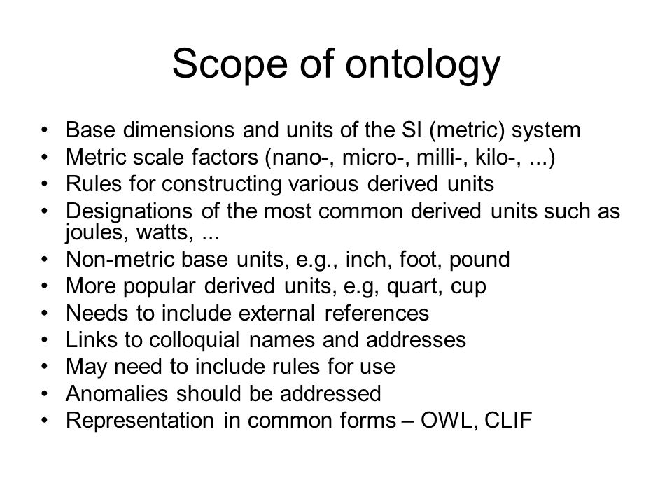 Scope of ontology Base dimensions and units of the SI (metric) system Metric scale factors (nano-, micro-, milli-, kilo-,...) Rules for constructing various derived units Designations of the most common derived units such as joules, watts,...