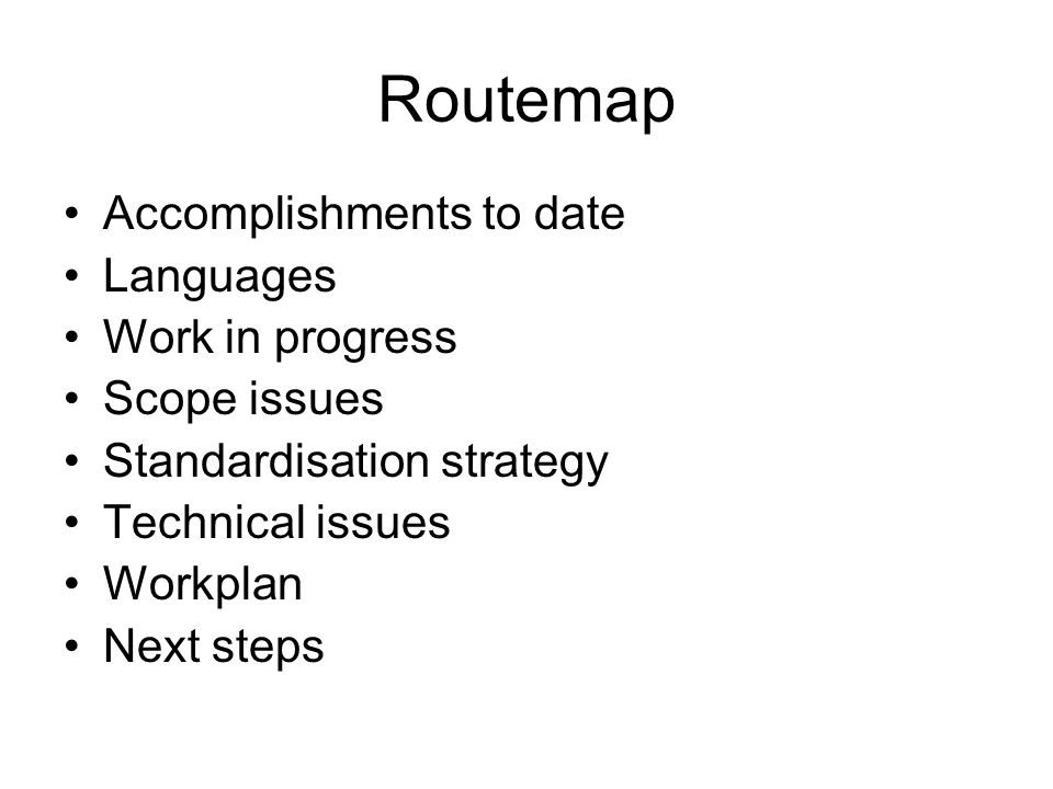 Routemap Accomplishments to date Languages Work in progress Scope issues Standardisation strategy Technical issues Workplan Next steps