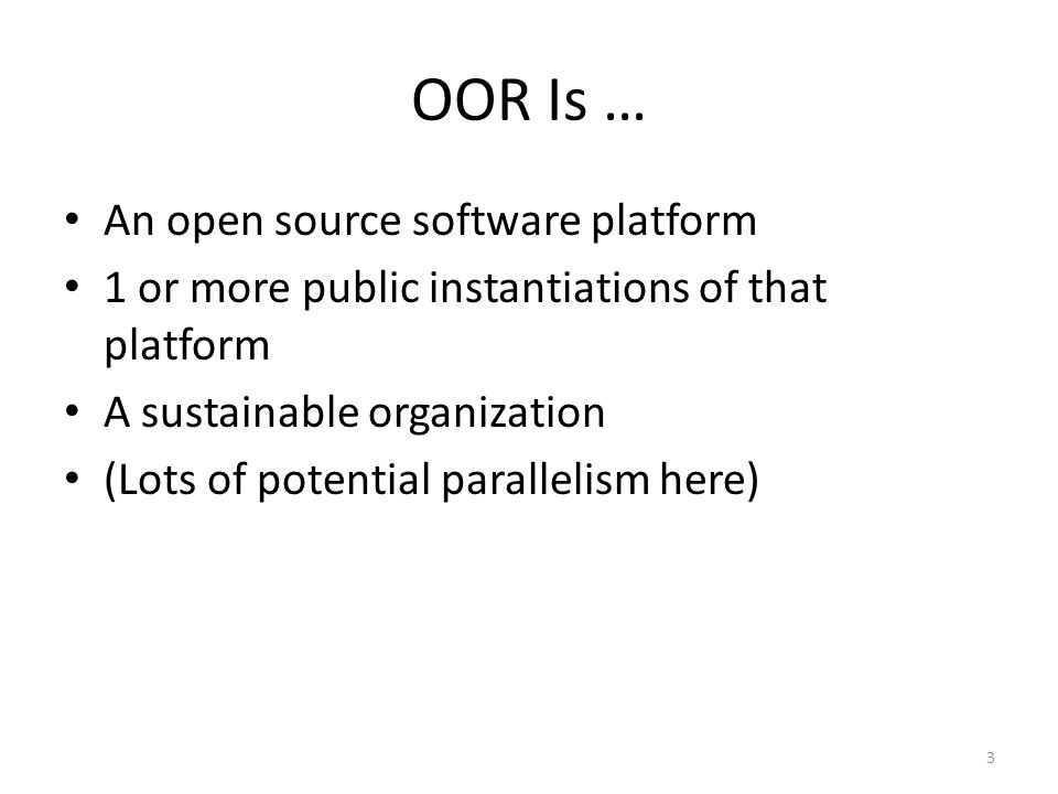 3 OOR Is … An open source software platform 1 or more public instantiations of that platform A sustainable organization (Lots of potential parallelism here)
